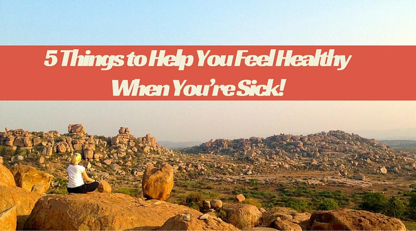 5 Things to Help You Feel Healthy When You're Sick!